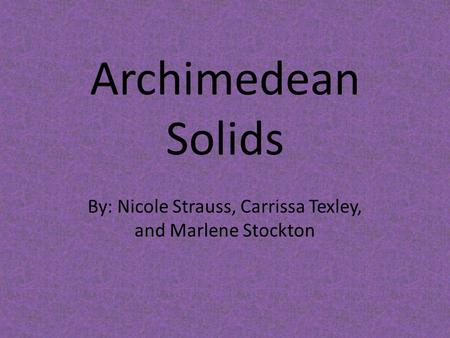Archimedean Solids By: Nicole Strauss, Carrissa Texley, and Marlene Stockton.