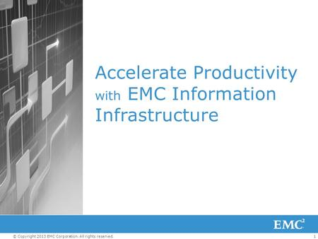 1© Copyright 2013 EMC Corporation. All rights reserved. Accelerate Productivity with EMC Information Infrastructure.