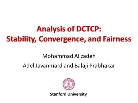 Mohammad Alizadeh Adel Javanmard and Balaji Prabhakar Stanford University Analysis of DCTCP:Analysis of DCTCP: Stability, Convergence, and FairnessStability,