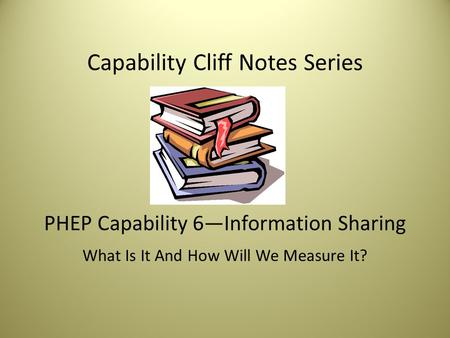 Capability Cliff Notes Series PHEP Capability 6—Information Sharing What Is It And How Will We Measure It?