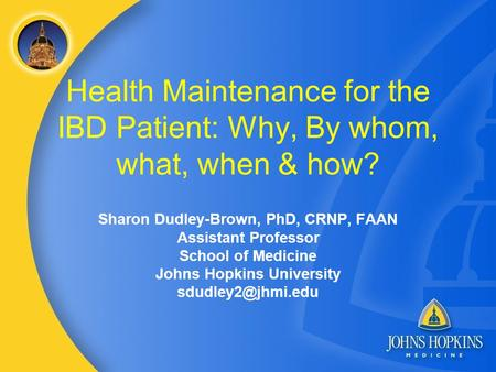 Health Maintenance for the IBD Patient: Why, By whom, what, when & how? Sharon Dudley-Brown, PhD, CRNP, FAAN Assistant Professor School of Medicine Johns.