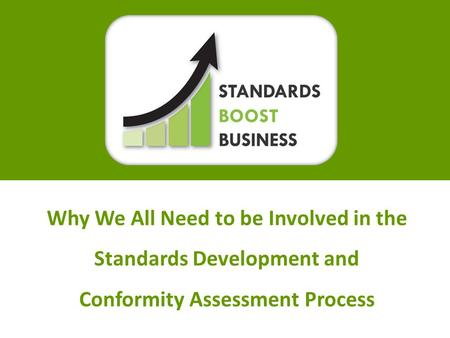 How Do Standards and Conformance Boost Business?Slide 1 Why We All Need to be Involved in the Standards Development and Conformity Assessment Process.