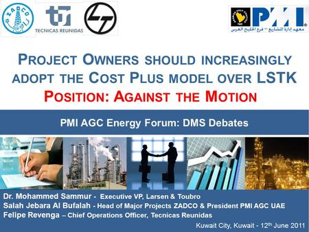 P ROJECT O WNERS SHOULD INCREASINGLY ADOPT THE C OST P LUS MODEL OVER LSTK P OSITION : A GAINST THE M OTION Kuwait City, Kuwait - 12 th June 2011 PMI AGC.