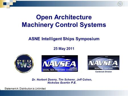 Open Architecture Machinery Control Systems ASNE Intelligent Ships Symposium 25 May 2011 Dr. Norbert Doerry, Tim Scherer, Jeff Cohen, Nickolas Guertin.