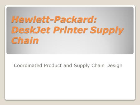 Hewlett-Packard: DeskJet Printer Supply Chain Coordinated Product and Supply Chain Design.