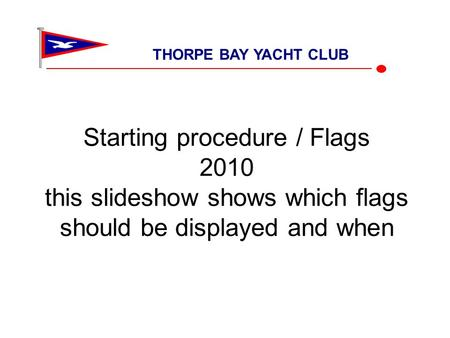 Starting procedure / Flags 2010 this slideshow shows which flags should be displayed and when THORPE BAY YACHT CLUB.