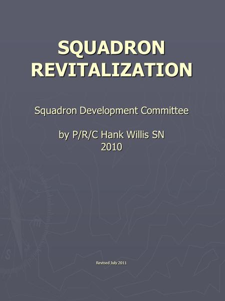 SQUADRON REVITALIZATION Squadron Development Committee by P/R/C Hank Willis SN 2010 Revised July 2011.