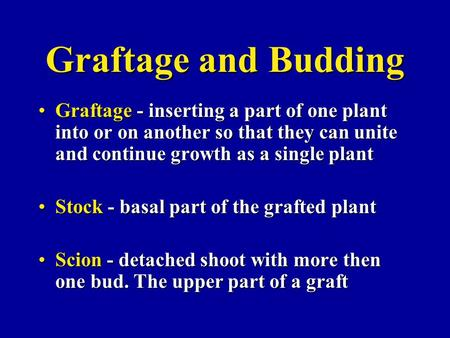 Graftage and Budding Graftage - inserting a part of one plant into or on another so that they can unite and continue growth as a single plant Stock - basal.