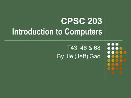 CPSC 203 Introduction to Computers T43, 46 & 68 By Jie (Jeff) Gao.