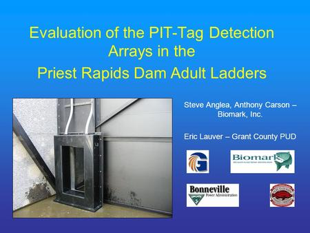 Evaluation of the PIT-Tag Detection Arrays in the Priest Rapids Dam Adult Ladders Steve Anglea, Anthony Carson – Biomark, Inc. Eric Lauver – Grant County.
