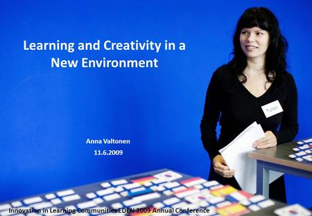 Learning and Creativity in a New Environment Anna Valtonen 11.6.2009 Innovation in Learning Communities EDEN 2009 Annual Conference.