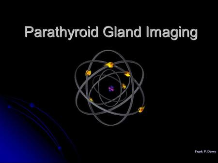 Frank P. Dawry Parathyroid Gland Imaging. Frank P. Dawry Physiology of Parathyroid Glands Regulation of serum calcium levels via synthesis and release.