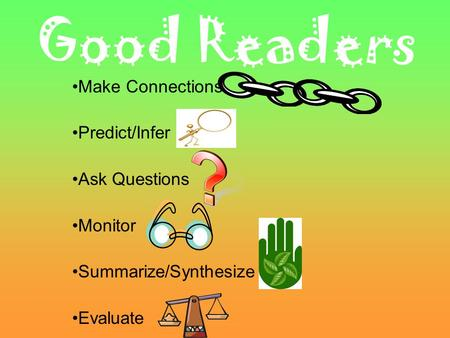 Good Readers Make Connections Predict/Infer Ask Questions Monitor Summarize/Synthesize Evaluate.