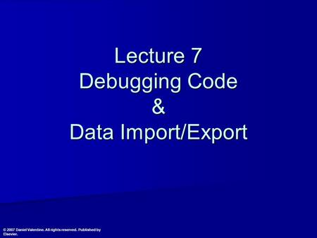 Lecture 7 Debugging Code & Data Import/Export © 2007 Daniel Valentine. All rights reserved. Published by Elsevier.