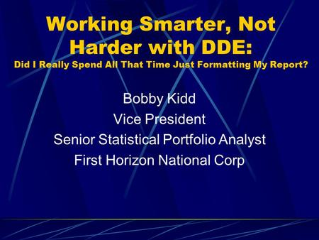 Working Smarter, Not Harder with DDE: Did I Really Spend All That Time Just Formatting My Report? Bobby Kidd Vice President Senior Statistical Portfolio.