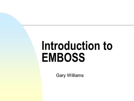 Introduction to EMBOSS Gary Williams. What is EMBOSS? n Wisconsin package, GCG n Widely used, sources available for inspection n 1988 - EGCG - academic.