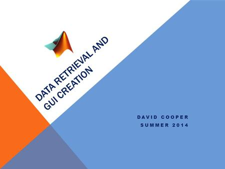 DATA RETRIEVAL AND GUI CREATION DAVID COOPER SUMMER 2014.