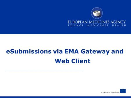 An agency of the European Union eSubmissions via EMA Gateway and Web Client.
