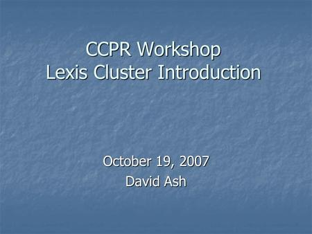 CCPR Workshop Lexis Cluster Introduction October 19, 2007 David Ash.