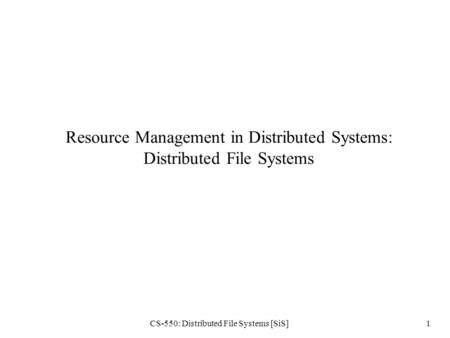 CS-550: Distributed File Systems [SiS]1 Resource Management in Distributed Systems: Distributed File Systems.