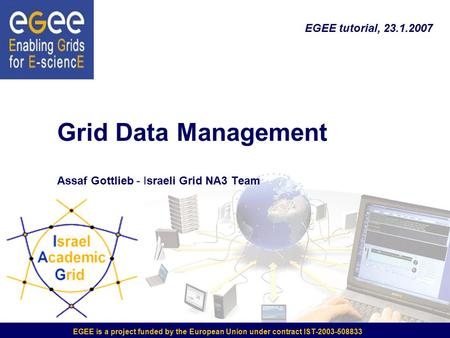 Grid Data Management Assaf Gottlieb - Israeli Grid NA3 Team EGEE is a project funded by the European Union under contract IST-2003-508833 EGEE tutorial,