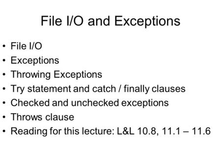 File I/O and Exceptions File I/O Exceptions Throwing Exceptions Try statement and catch / finally clauses Checked and unchecked exceptions Throws clause.