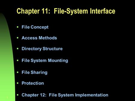 1 Chapter 11: File-System Interface  File Concept  Access Methods  Directory Structure  File System Mounting  File Sharing  Protection  Chapter.