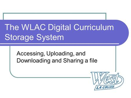 The WLAC Digital Curriculum Storage System Accessing, Uploading, and Downloading and Sharing a file.