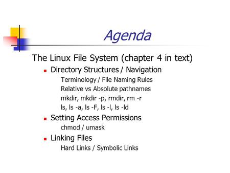 Agenda The Linux File System (chapter 4 in text) Directory Structures / Navigation Terminology / File Naming Rules Relative vs Absolute pathnames mkdir,