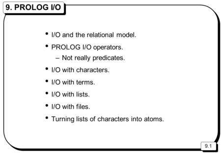 9.1 9. PROLOG I/O I/O and the relational model. PROLOG I/O operators. –Not really predicates. I/O with characters. I/O with terms. I/O with lists. I/O.