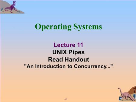 4.1 Operating Systems Lecture 11 UNIX Pipes Read Handout An Introduction to Concurrency...