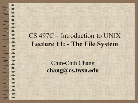 CS 497C – Introduction to UNIX Lecture 11: - The File System Chin-Chih Chang
