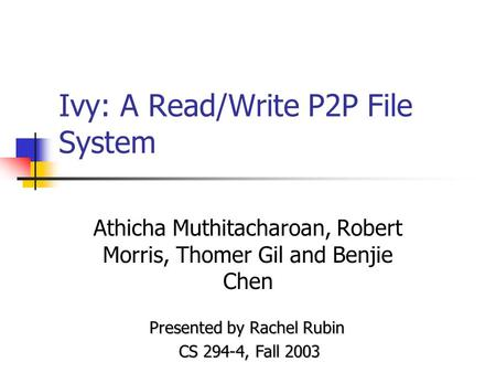 Ivy: A Read/Write P2P File System Athicha Muthitacharoan, Robert Morris, Thomer Gil and Benjie Chen Presented by Rachel Rubin CS 294-4, Fall 2003.