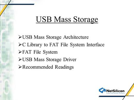 USB Mass Storage  USB Mass Storage Architecture  C Library to FAT File System Interface  FAT File System  USB Mass Storage Driver  Recommended Readings.