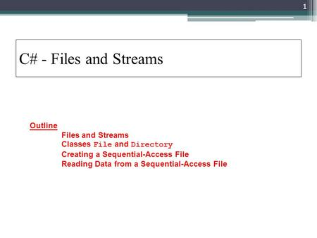 C# - Files and Streams Outline 	Files and Streams 	Classes File and Directory 	Creating a Sequential-Access File 	Reading Data from a Sequential-Access.