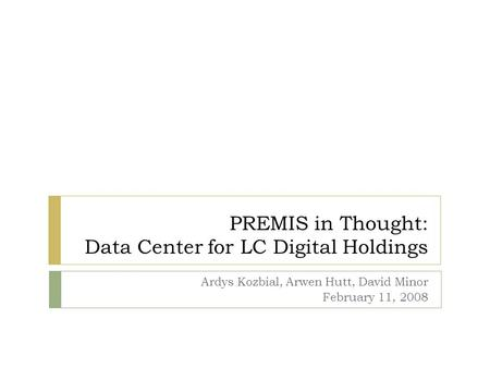 PREMIS in Thought: Data Center for LC Digital Holdings Ardys Kozbial, Arwen Hutt, David Minor February 11, 2008.