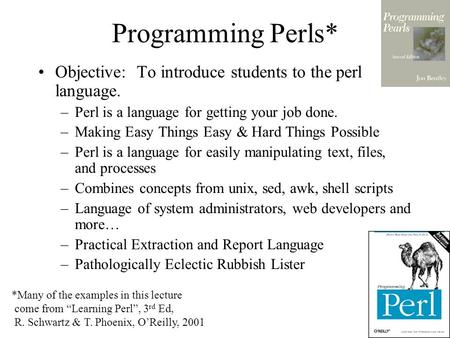 Programming Perls* Objective: To introduce students to the perl language. –Perl is a language for getting your job done. –Making Easy Things Easy & Hard.
