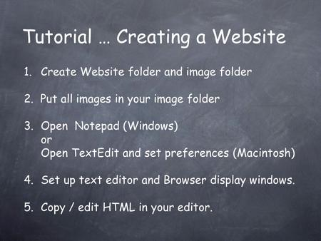 Tutorial … Creating a Website 1.Create Website folder and image folder 2. Put all images in your image folder 3.Open Notepad (Windows) or Open TextEdit.