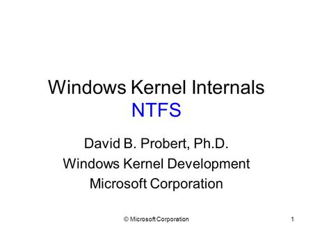 © Microsoft Corporation1 Windows Kernel Internals NTFS David B. Probert, Ph.D. Windows Kernel Development Microsoft Corporation.