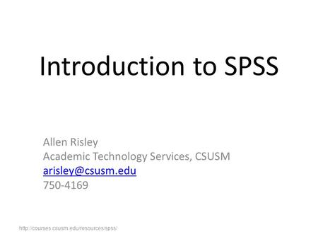 Introduction to SPSS Allen Risley Academic Technology Services, CSUSM 750-4169