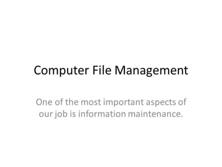 Computer File Management One of the most important aspects of our job is information maintenance.