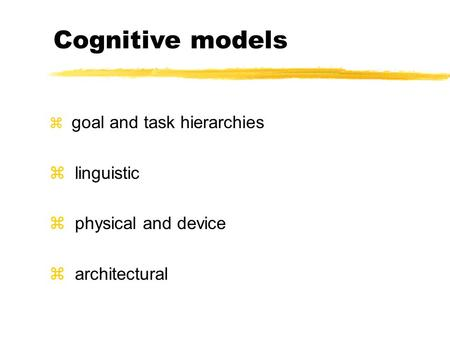 Z goal and task hierarchies z linguistic z physical and device z architectural Cognitive models.