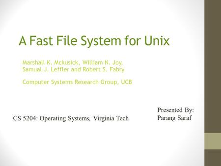 A Fast File System for Unix Marshall K. Mckusick, William N. Joy, Samual J. Leffler and Robert S. Fabry Computer Systems Research Group, UCB Presented.