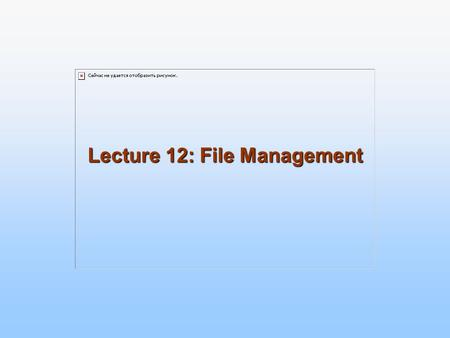 Lecture 12: File Management. 10.2 Silberschatz, Galvin and Gagne ©2005 Operating System Concepts – 7 th Edition, Jan 1, 2005 File Management provides.