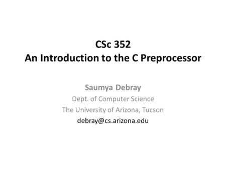 CSc 352 An Introduction to the C Preprocessor Saumya Debray Dept. of Computer Science The University of Arizona, Tucson