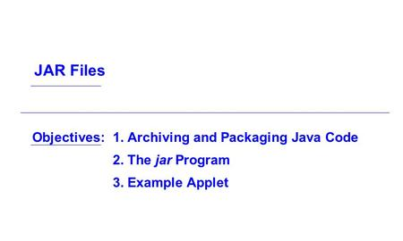 Objectives:1. Archiving and Packaging Java Code 2. The jar Program 3. Example Applet JAR Files.