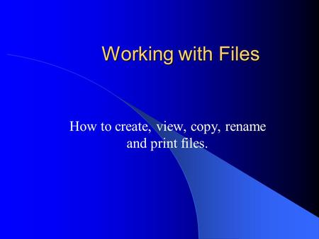 Working with Files How to create, view, copy, rename and print files.