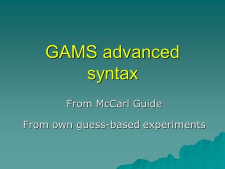 GAMS advanced syntax From McCarl Guide From own guess-based experiments.