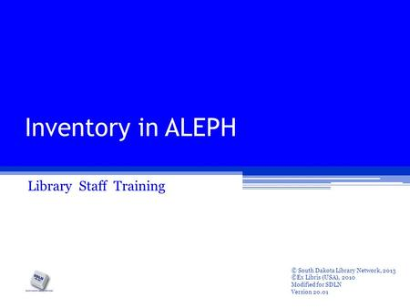 Inventory in ALEPH Library Staff Training © South Dakota Library Network, 2013 ©Ex Libris (USA), 2010 Modified for SDLN Version 20.01.