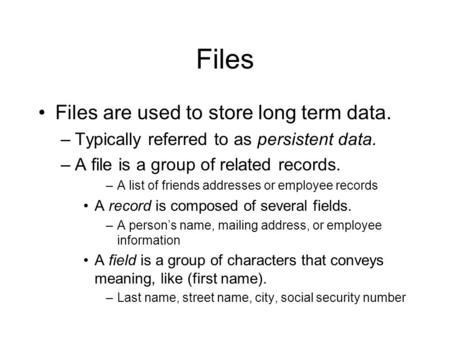 Files Files are used to store long term data. –Typically referred to as persistent data. –A file is a group of related records. –A list of friends addresses.